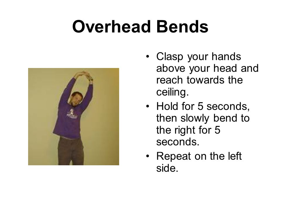 Overhead Bends Clasp your hands above your head and reach towards the ceiling. Hold for 5 seconds, then slowly bend to the right for 5 seconds.