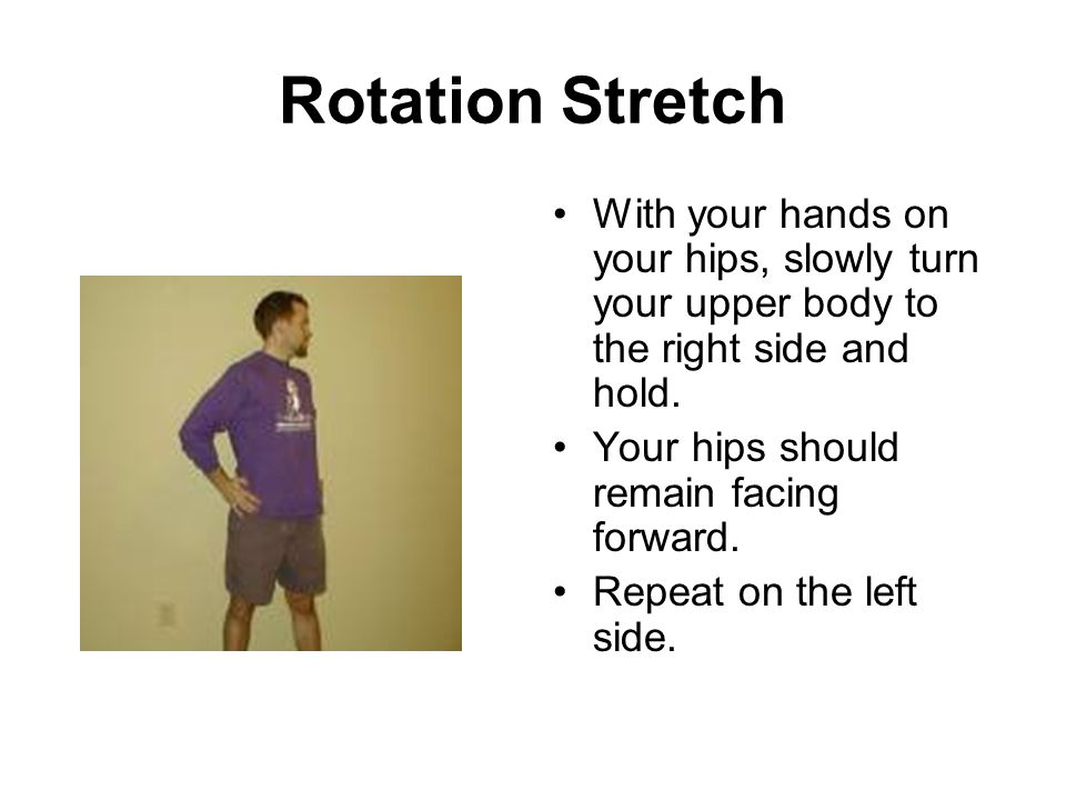 Rotation Stretch With your hands on your hips, slowly turn your upper body to the right side and hold.