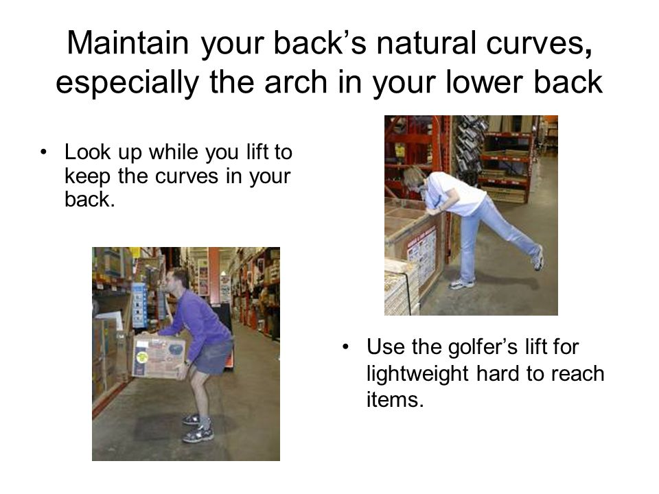Maintain your back's natural curves, especially the arch in your lower back