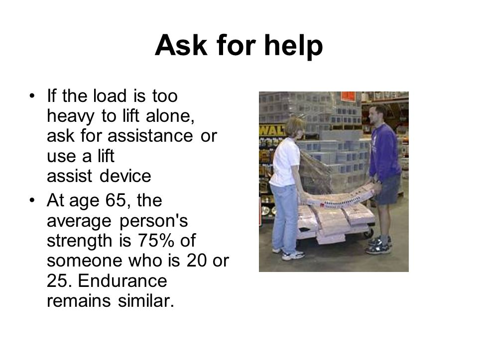 Ask for help If the load is too heavy to lift alone, ask for assistance or use a lift assist device.