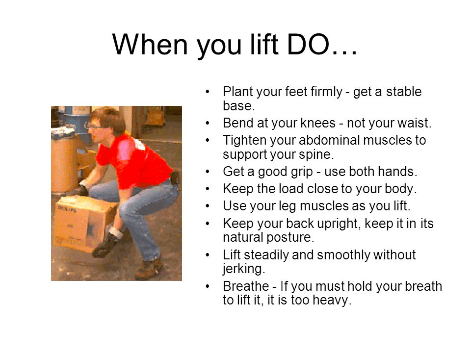 When you lift DO… Plant your feet firmly - get a stable base.