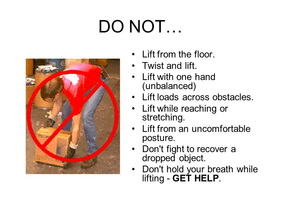 DO NOT… Lift from the floor. Twist and lift.