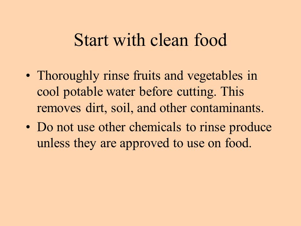 Start with clean food Thoroughly rinse fruits and vegetables in cool potable water before cutting. This removes dirt, soil, and other contaminants.