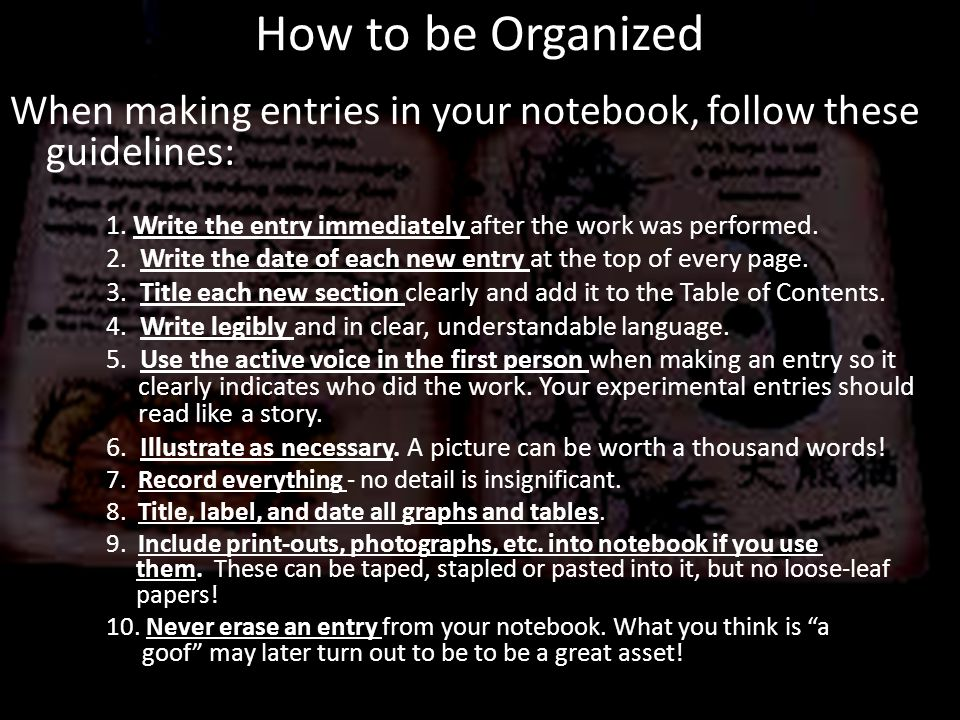 How to be Organized When making entries in your notebook, follow these guidelines: 1. Write the entry immediately after the work was performed.