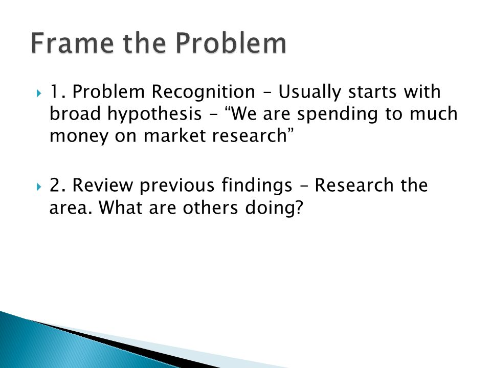 Frame the Problem 1. Problem Recognition – Usually starts with broad hypothesis – We are spending to much money on market research