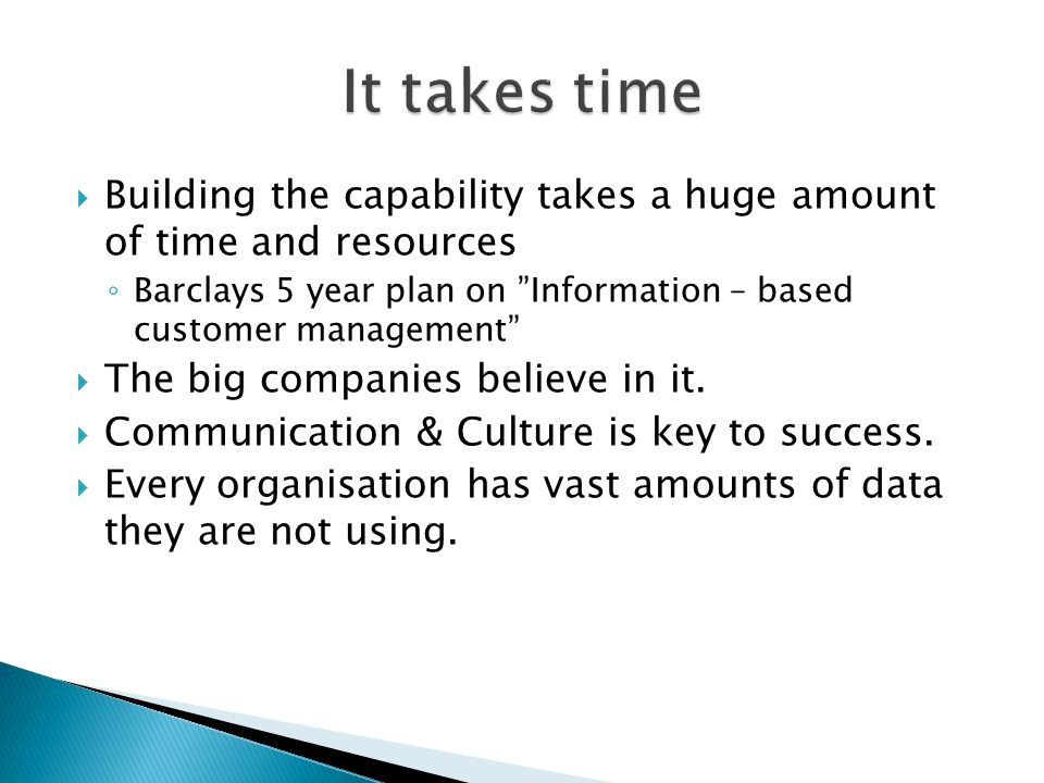 It takes time Building the capability takes a huge amount of time and resources. Barclays 5 year plan on Information – based customer management