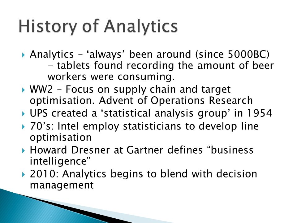 History of Analytics Analytics – 'always' been around (since 5000BC) - tablets found recording the amount of beer workers were consuming.