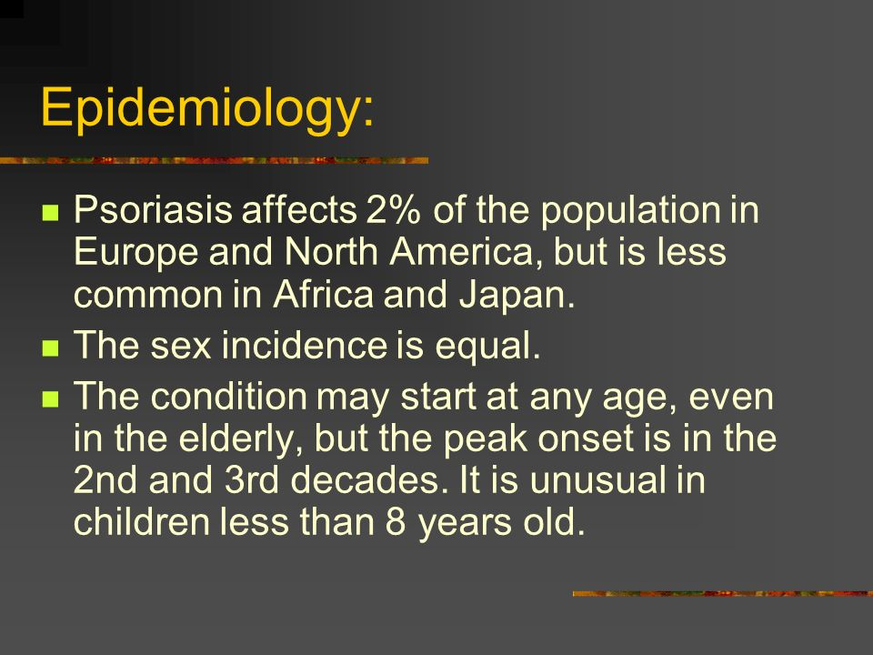 Epidemiology:Psoriasis affects 2% of the population in Europe and North America, but is less common in Africa and Japan.