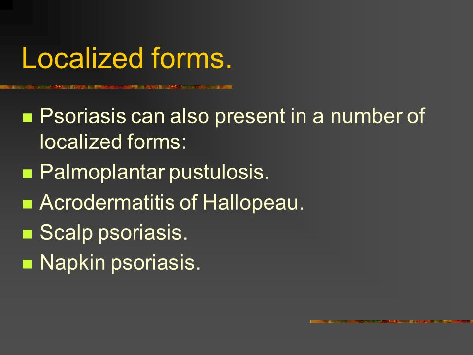 Localized forms.Psoriasis can also present in a number of localized forms: Palmoplantar pustulosis.