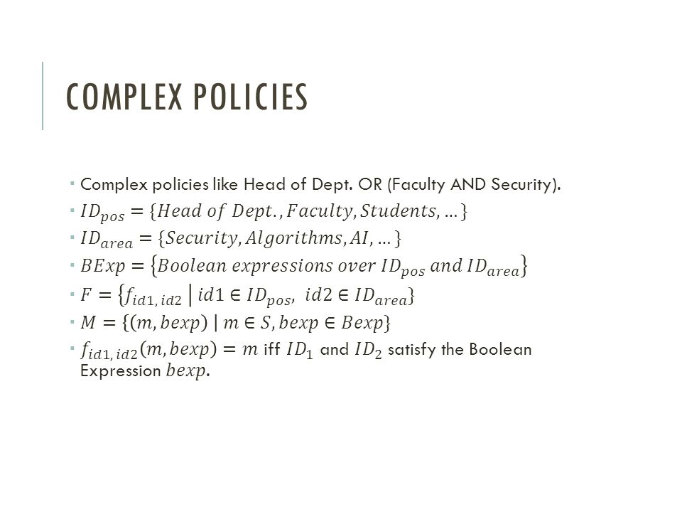 Complex policies Complex policies like Head of Dept. OR (Faculty AND Security). 𝐼 𝐷 𝑝𝑜𝑠 ={𝐻𝑒𝑎𝑑 𝑜𝑓 𝐷𝑒𝑝𝑡., 𝐹𝑎𝑐𝑢𝑙𝑡𝑦, 𝑆𝑡𝑢𝑑𝑒𝑛𝑡𝑠, …}