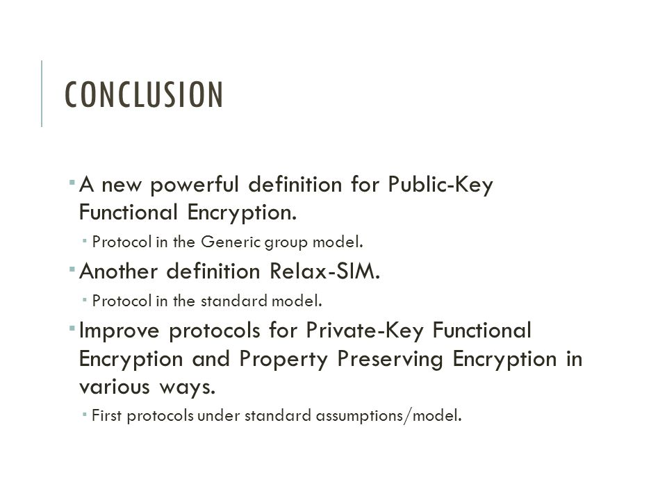 Conclusion A new powerful definition for Public-Key Functional Encryption. Protocol in the Generic group model.