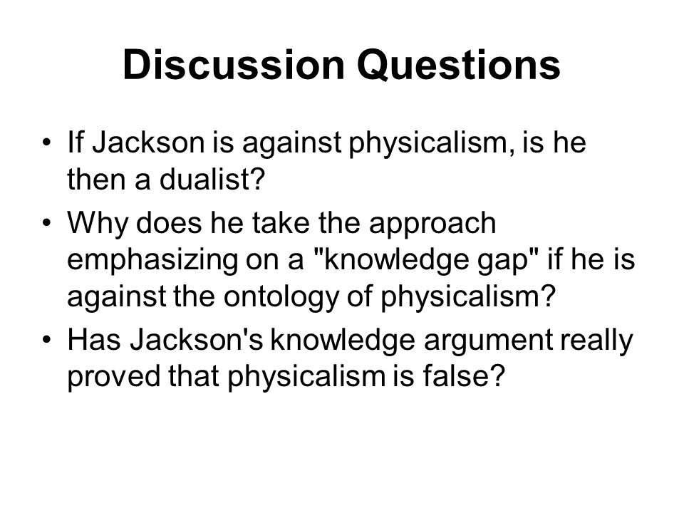 Discussion Questions If Jackson is against physicalism, is he then a dualist
