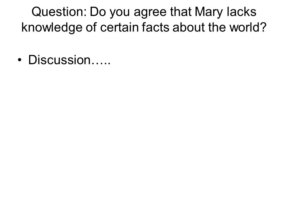 Question: Do you agree that Mary lacks knowledge of certain facts about the world
