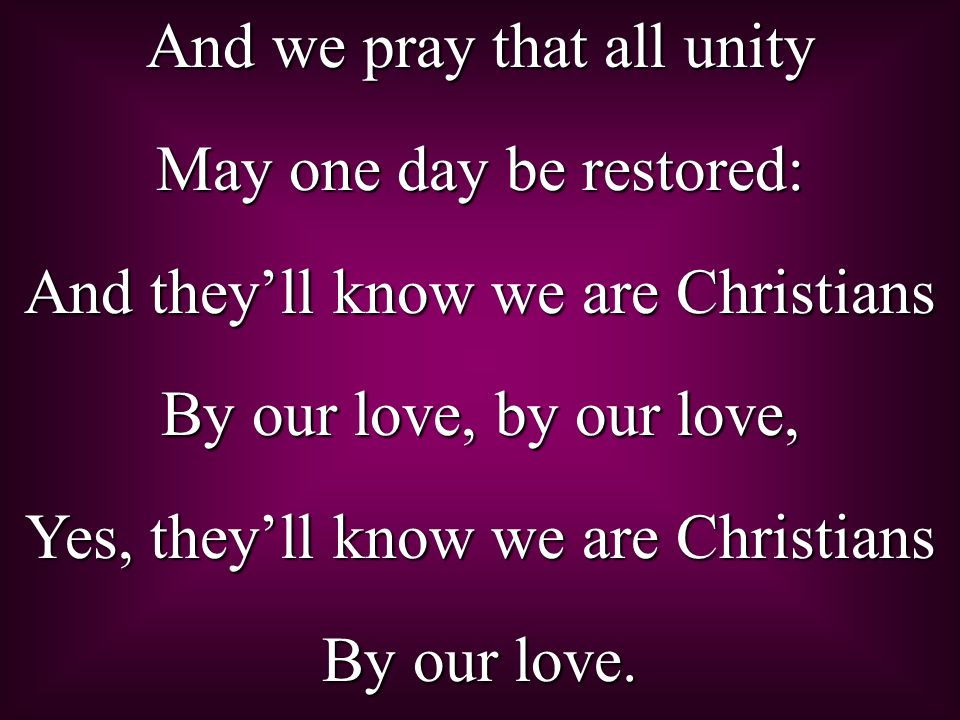 And we pray that all unity May one day be restored: