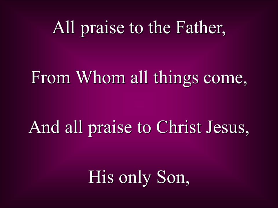 All praise to the Father, From Whom all things come,