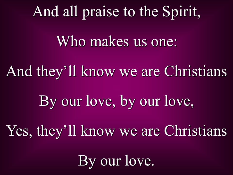 And all praise to the Spirit, Who makes us one: