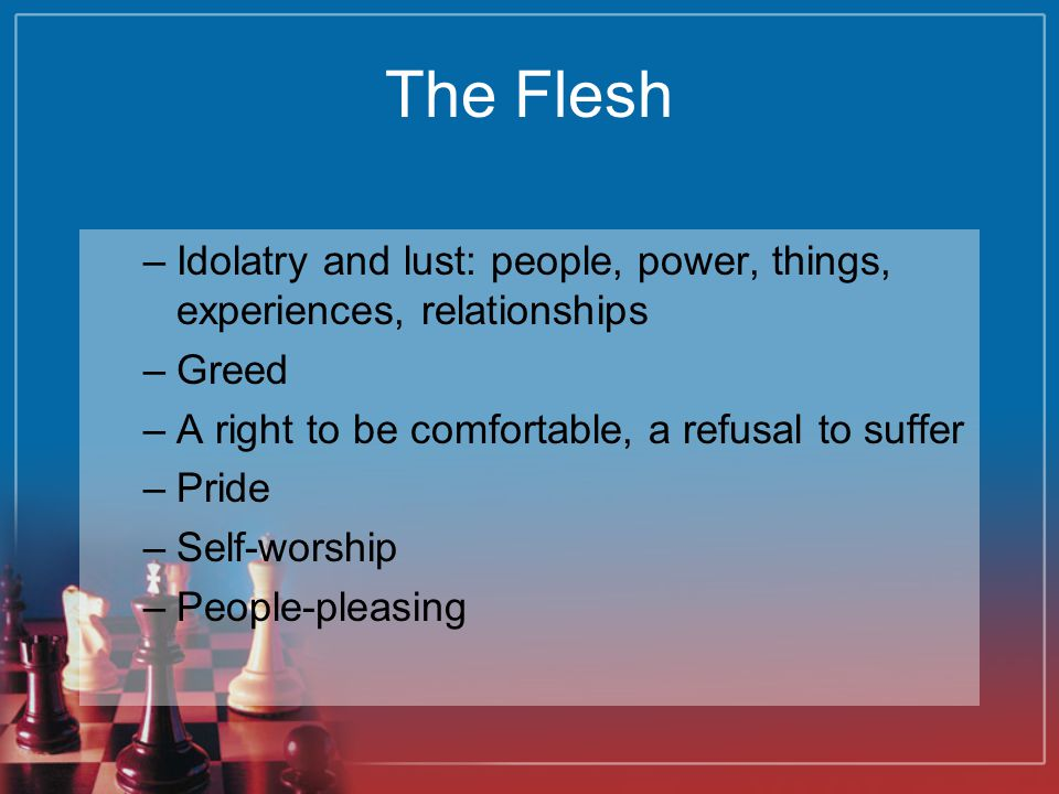 The Flesh Idolatry and lust: people, power, things, experiences, relationships. Greed. A right to be comfortable, a refusal to suffer.