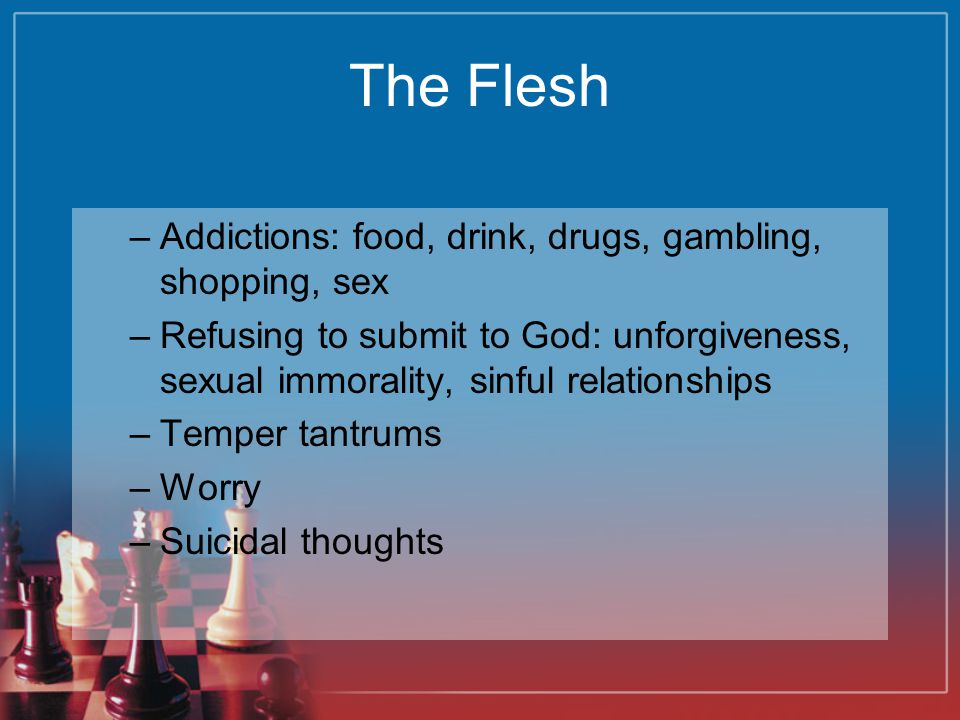 The Flesh Addictions: food, drink, drugs, gambling, shopping, sex