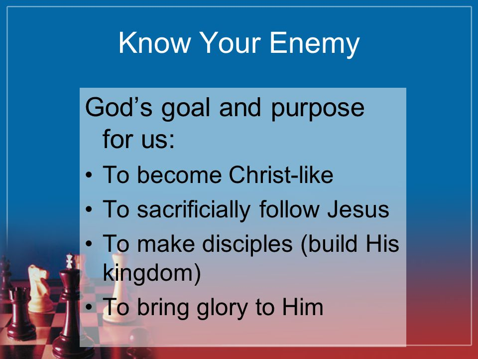 Know Your Enemy God's goal and purpose for us: To become Christ-like