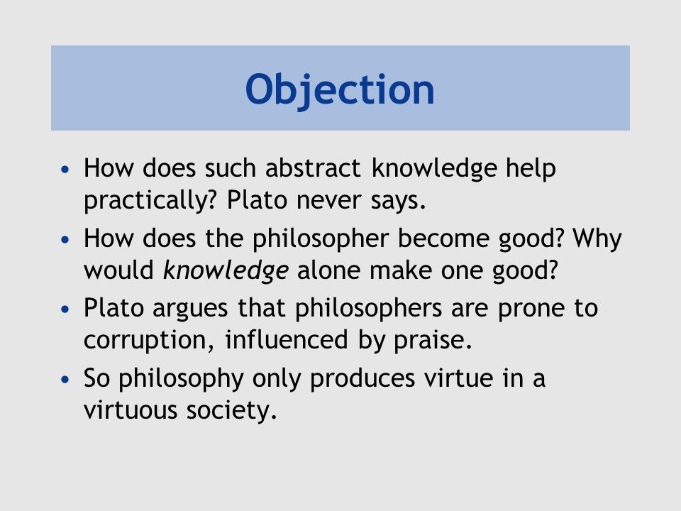 Objection How does such abstract knowledge help practically Plato never says.