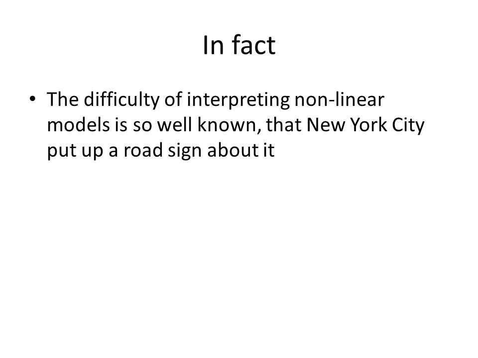 In fact The difficulty of interpreting non-linear models is so well known, that New York City put up a road sign about it.