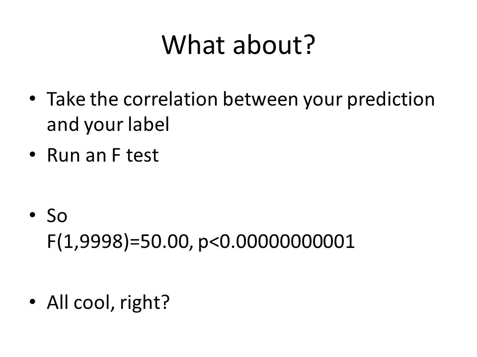 What about Take the correlation between your prediction and your label. Run an F test. So F(1,9998)=50.00, p<0.00000000001.