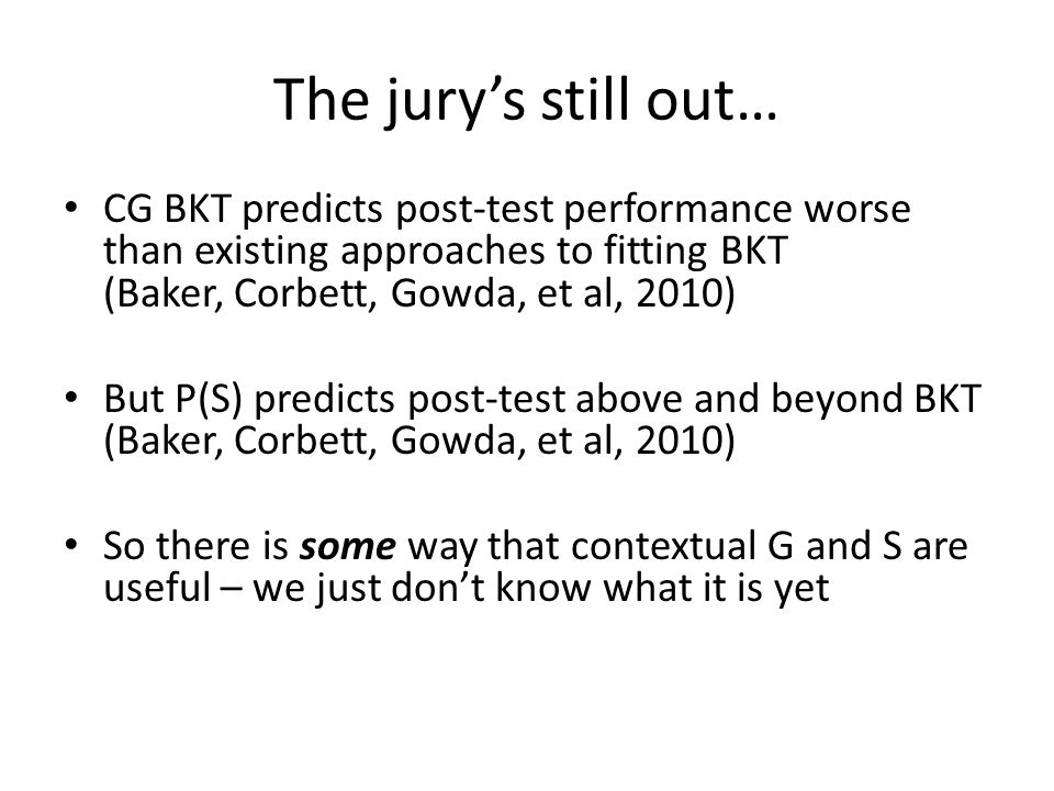 The jury's still out… CG BKT predicts post-test performance worse than existing approaches to fitting BKT (Baker, Corbett, Gowda, et al, 2010)