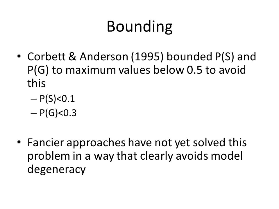 Bounding Corbett & Anderson (1995) bounded P(S) and P(G) to maximum values below 0.5 to avoid this.