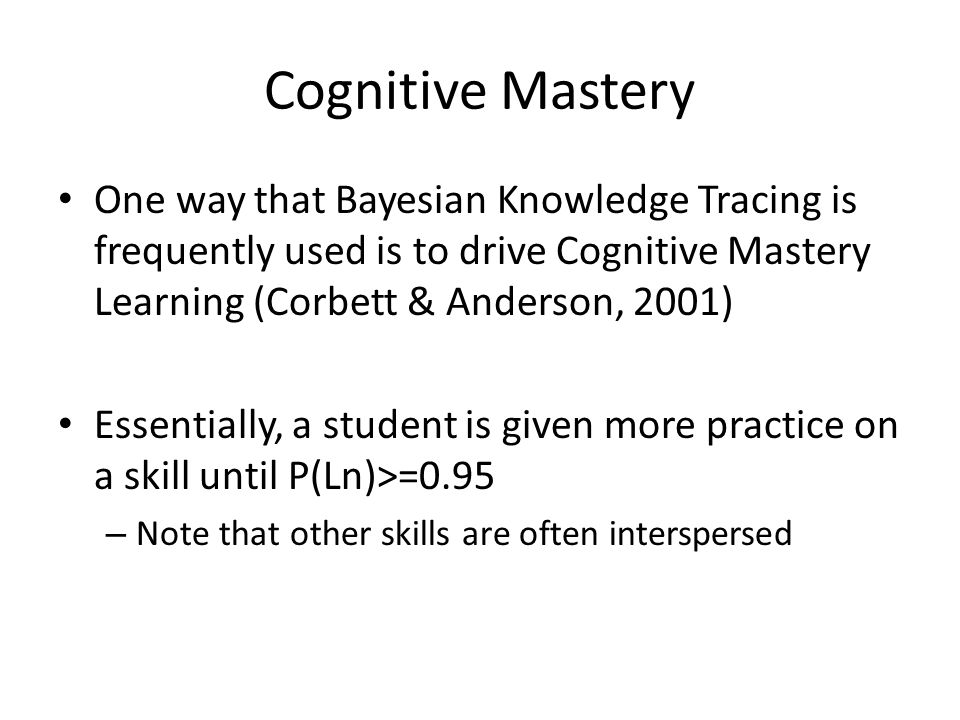 Cognitive Mastery One way that Bayesian Knowledge Tracing is frequently used is to drive Cognitive Mastery Learning (Corbett & Anderson, 2001)