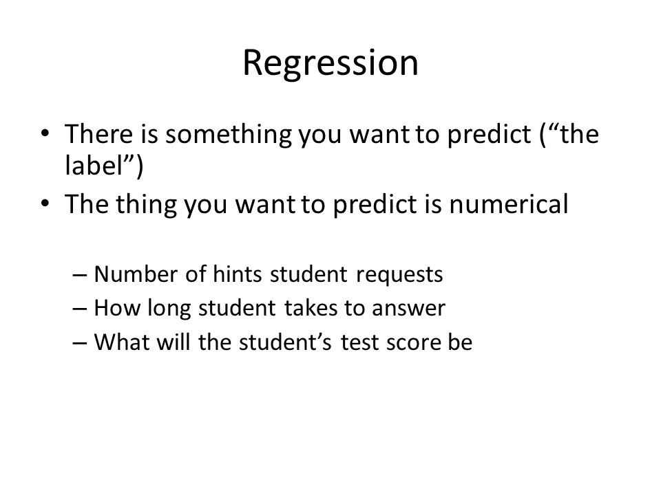 Regression There is something you want to predict ( the label )