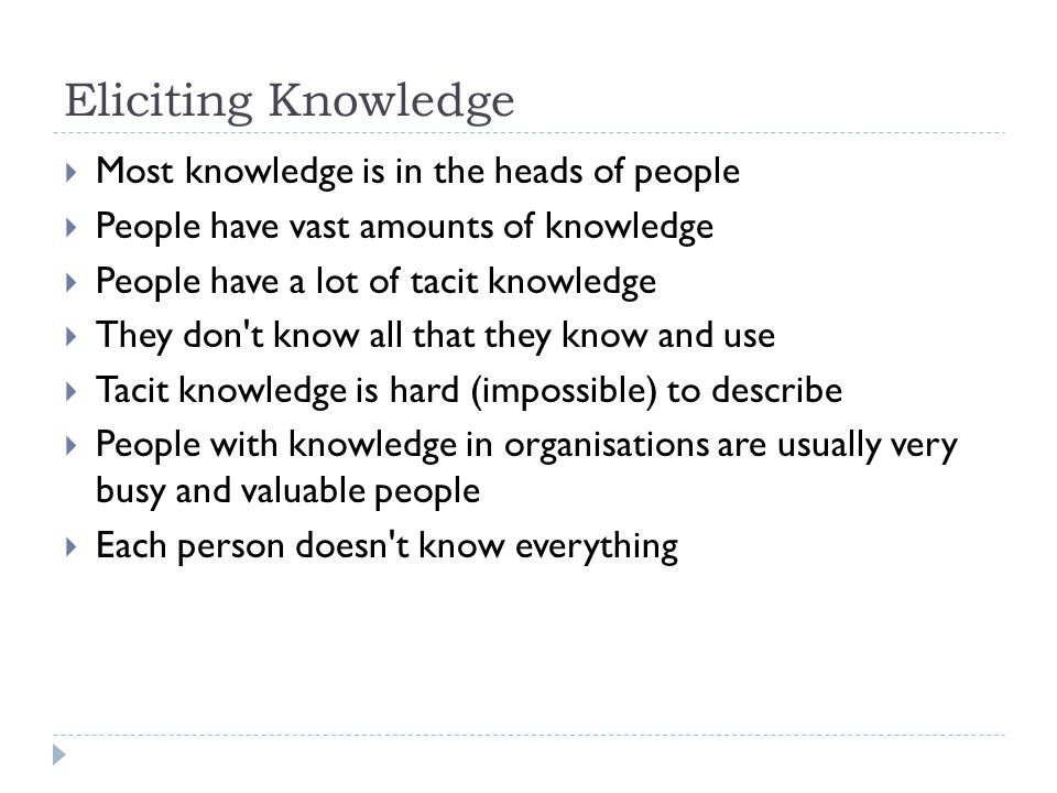 Eliciting Knowledge Most knowledge is in the heads of people