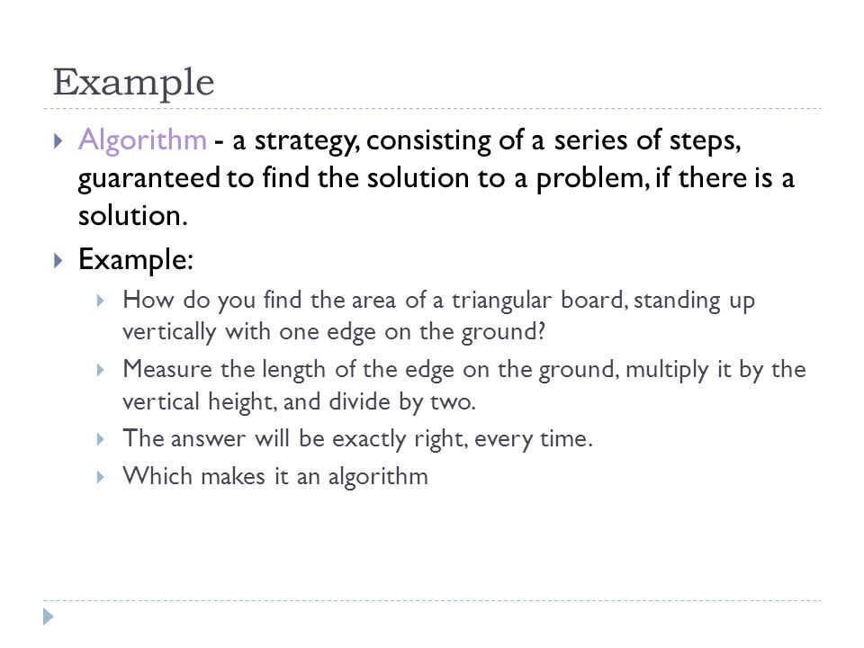 Example Algorithm - a strategy, consisting of a series of steps, guaranteed to find the solution to a problem, if there is a solution.