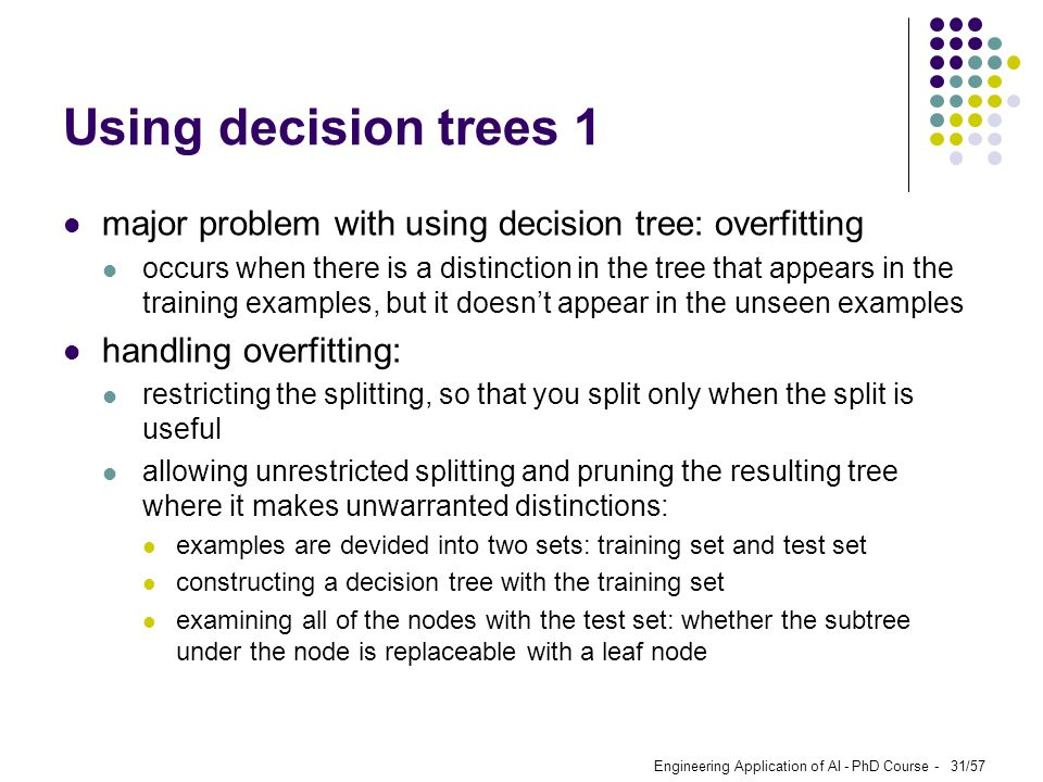 Using decision trees 1 major problem with using decision tree: overfitting.