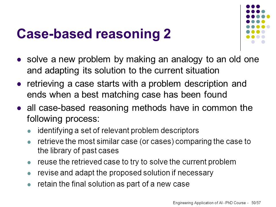 Case-based reasoning 2 solve a new problem by making an analogy to an old one and adapting its solution to the current situation.