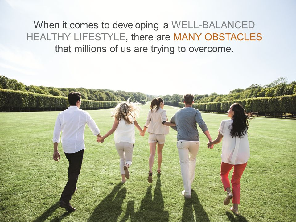 When it comes to developing a WELL-BALANCED HEALTHY LIFESTYLE, there are MANY OBSTACLES that millions of us are trying to overcome.