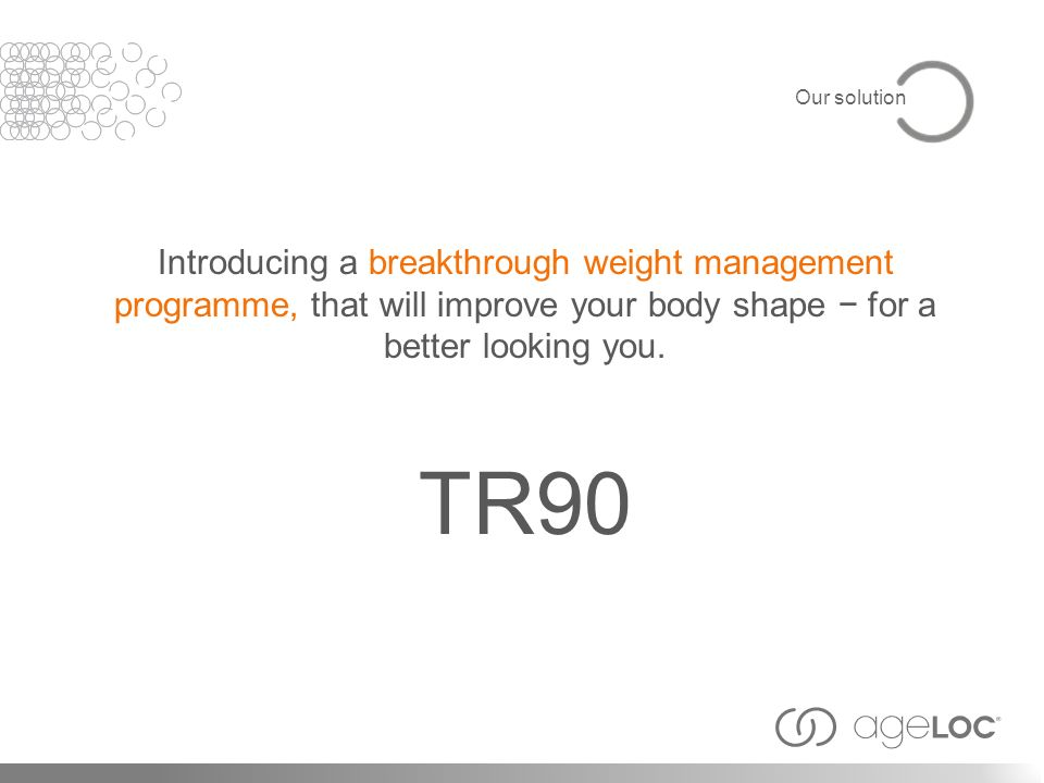 Our solution Introducing a breakthrough weight management programme, that will improve your body shape − for a better looking you.