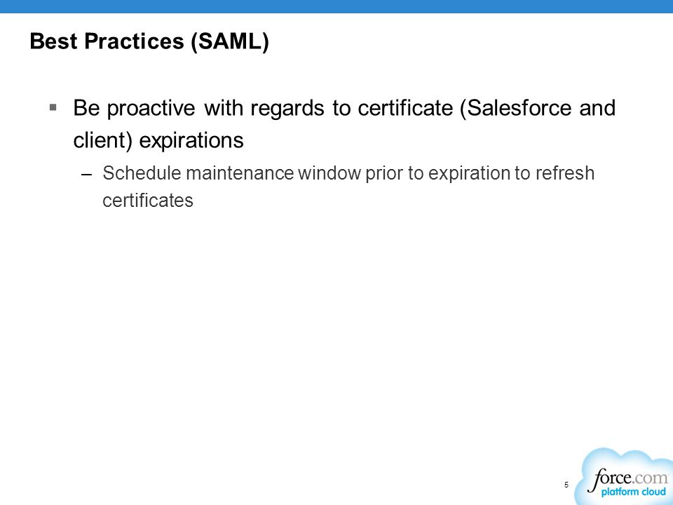 Best Practices (SAML) Be proactive with regards to certificate (Salesforce and client) expirations.
