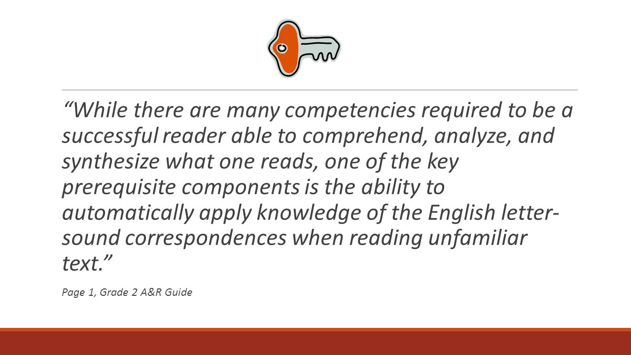 While there are many competencies required to be a successful reader able to comprehend, analyze, and synthesize what one reads, one of the key prerequisite components is the ability to automatically apply knowledge of the English letter- sound correspondences when reading unfamiliar text.