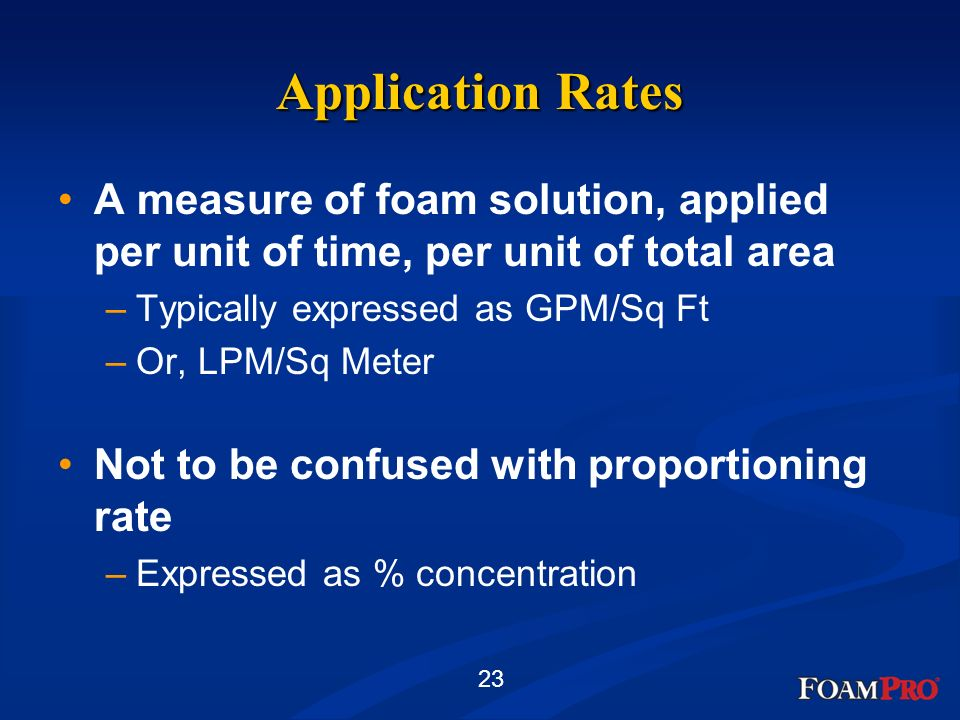 Application Rates A measure of foam solution, applied per unit of time, per unit of total area. Typically expressed as GPM/Sq Ft.