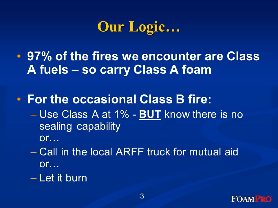 Our Logic… 97% of the fires we encounter are Class A fuels – so carry Class A foam. For the occasional Class B fire: