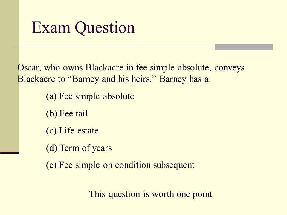 Exam Question Oscar, who owns Blackacre in fee simple absolute, conveys Blackacre to Barney and his heirs. Barney has a: