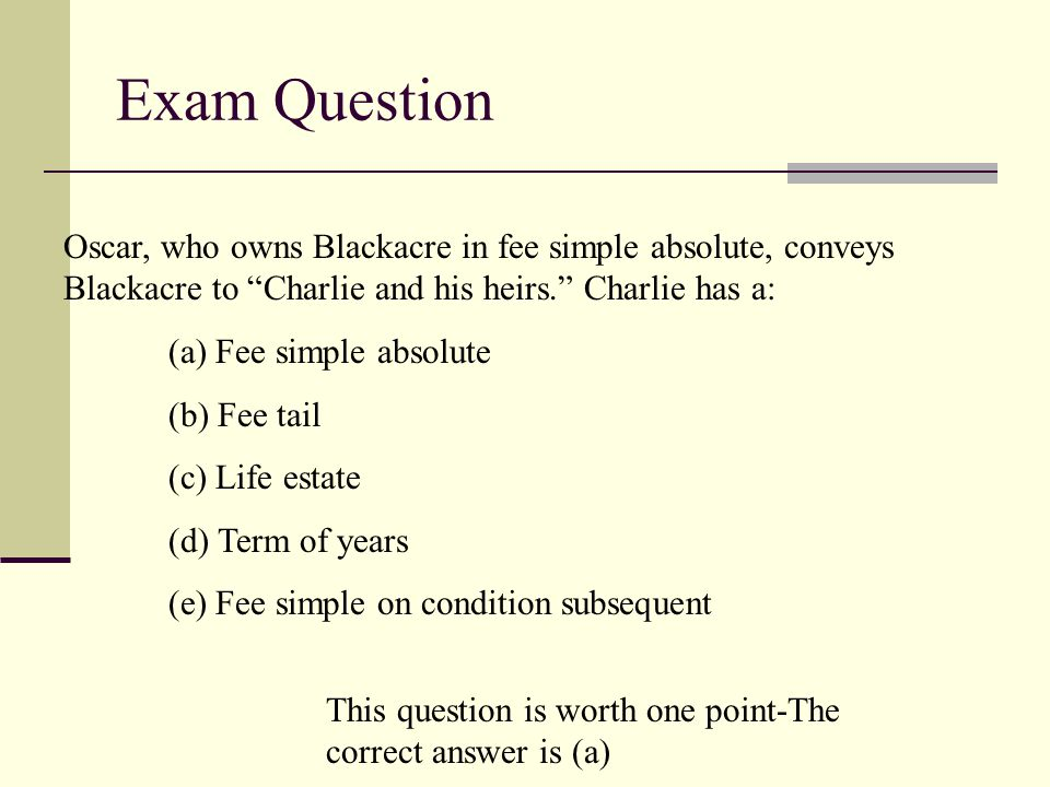 Exam Question Oscar, who owns Blackacre in fee simple absolute, conveys Blackacre to Charlie and his heirs. Charlie has a: