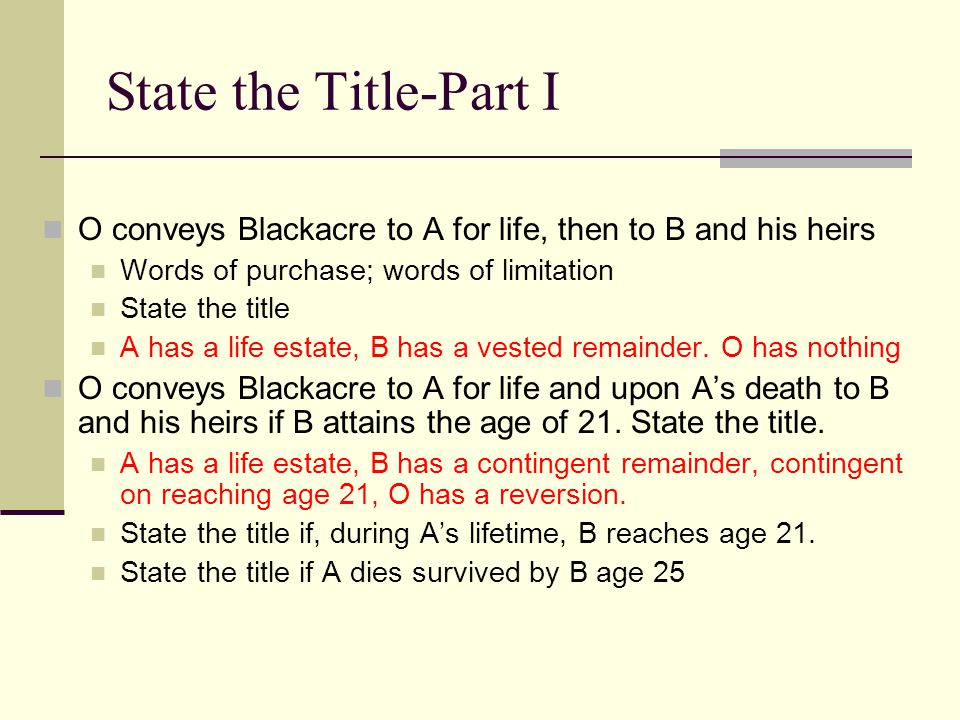 State the Title-Part I O conveys Blackacre to A for life, then to B and his heirs. Words of purchase; words of limitation.