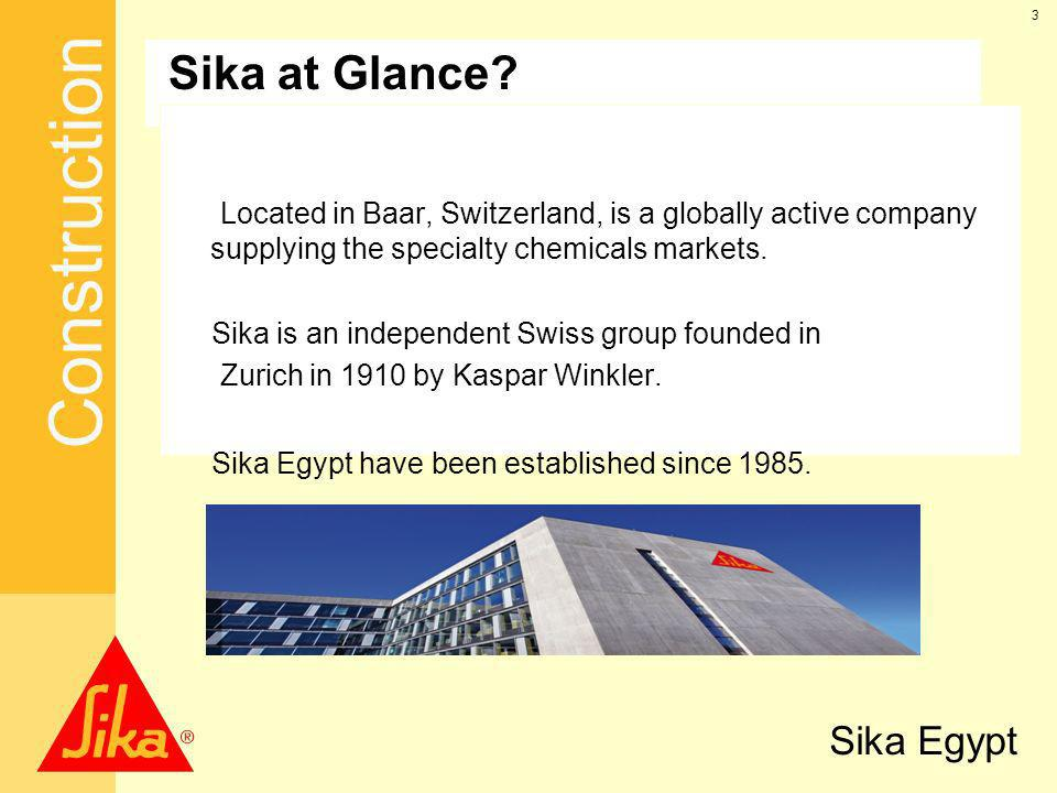 Sika at Glance Located in Baar, Switzerland, is a globally active company supplying the specialty chemicals markets.