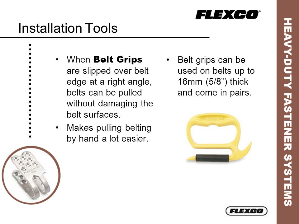 Installation Tools When Belt Grips are slipped over belt edge at a right angle, belts can be pulled without damaging the belt surfaces.