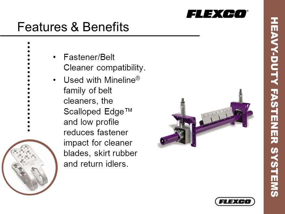 Features & Benefits Fastener/Belt Cleaner compatibility.