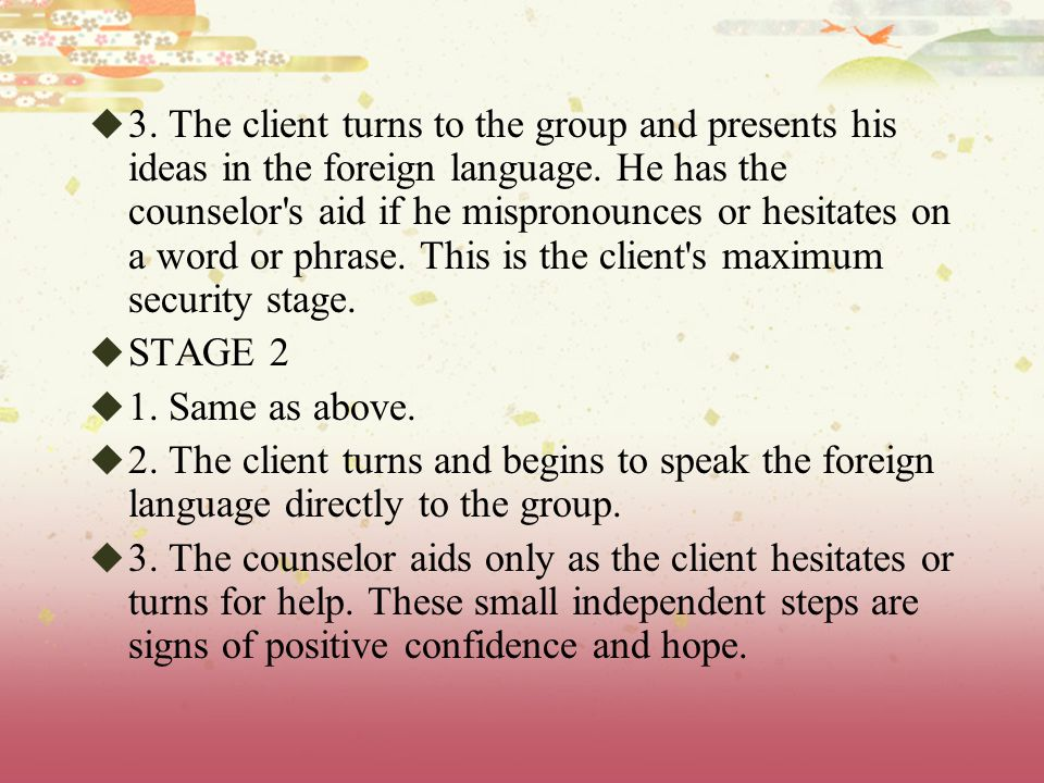 3. The client turns to the group and presents his ideas in the foreign language. He has the counselor s aid if he mispronounces or hesitates on a word or phrase. This is the client s maximum security stage.