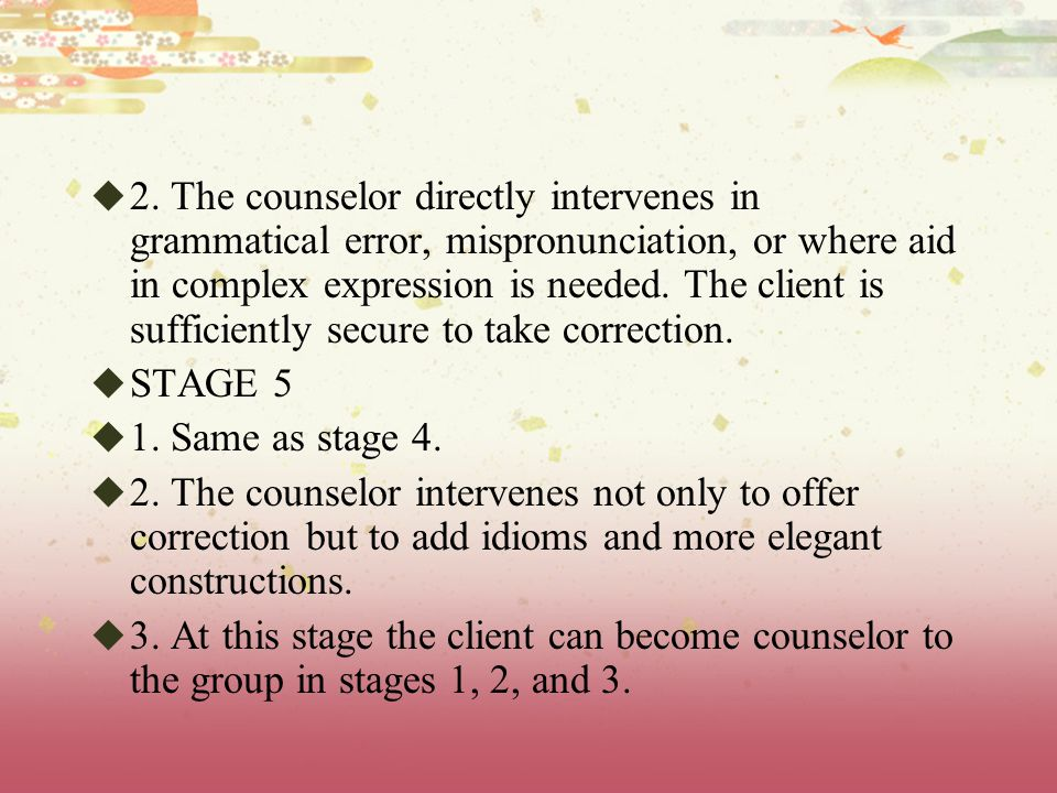 2. The counselor directly intervenes in grammatical error, mispronunciation, or where aid in complex expression is needed. The client is sufficiently secure to take correction.
