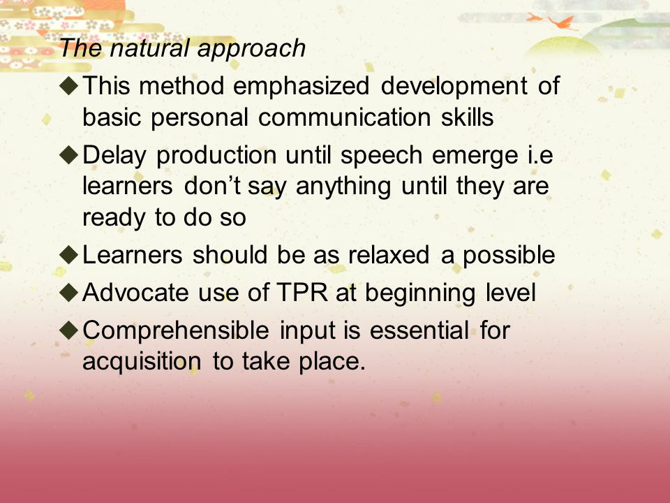 The natural approach This method emphasized development of basic personal communication skills.
