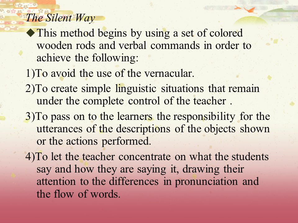 The Silent Way This method begins by using a set of colored wooden rods and verbal commands in order to achieve the following: